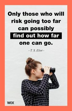 """Only those who will risk going too far can possibly find out how far one can go"" - T. S. Eliot"