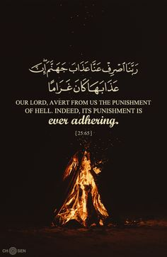 Our Lord,  avert from us the punishment of Hell.  Indeed, its punishment is ever adhering.  Holy Quran Al-Furqan:65
