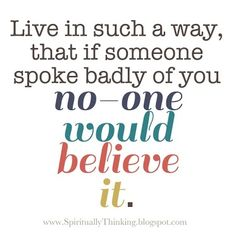 live is such a way that if anyone said something bad about you... no one would believe it