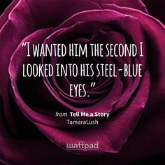 """I wanted him the second I looked into his steel-blue eyes."" - from Tell Me a Story (on Wattpad) https://www.wattpad.com/307527238?utm_source=ios&utm_medium=pinterest&utm_content=share_quote&%26wp_page=quote&wp_uname=TamaraLush&wp_originator=UaEdxX4SxJwTyPlaKLIvZpMKticeEhImTdVkcxZNLSEH8e9Dw7LnHePJIcsc9IDggquH%2BDoG%2BO8iRsFbVcbEnx%2F%2FOAhlakGhq26iUp3WD47%2F%2BPOtryK%2BpO1fBZI%2FXtXO #quote #wattpad"