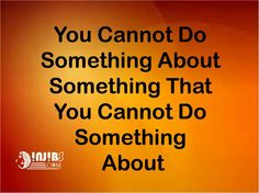 Injibs quotes  YOU CANNOT DO SOMETHING ABOUT SOMETHING THAT YOU CANNOT DO SOMETHING ABOUT