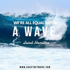 We're all equal before a wave - Laird Hamilton. Surf. Quotes