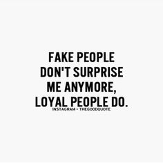 Fake people don't surprise me anymore, loyal people do.