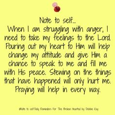 Note to self… When I am struggling with anger, I need to take my feelings to the Lord. Pouring out my heart to Him will help change my attitude and give Him a chance to speak to me and fill m…