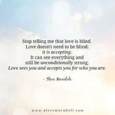 """Stop telling me that love is blind. Love doesn't need to be blind; it is accepting. It can see everything and still be unconditionally strong. Love sees you and accepts you for who you are."" - Steve Maraboli #quote"