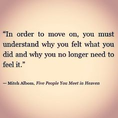 In order to move on, you must understand why you felt what you did & why no longer need to feel it.