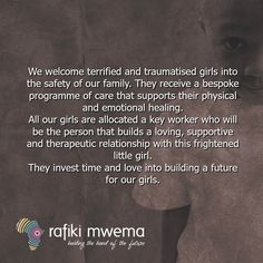 We welcome terrified and traumatised girls into the safety of our family. They receive a bespoke programme of care that supports their physical and emotional healing. All our girls are allocated a key worker who will be the person that builds a loving, supportive and therapeutic relationship with this frightened little girl. They invest time and love into building a future for our girls. Rafiki Quotes, Emotional Healing, Our Girl, Bespoke, Physics, Investing, Safety, Relationship, Key