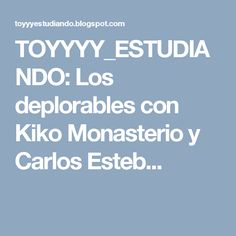 TOYYYY_ESTUDIANDO: Los deplorables con Kiko Monasterio y Carlos Esteb...