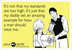 Free and Funny Encouragement Ecard: It's not that my standards are too high, it's just that my daddy set an amazing example for how a man should treat me. Create and send your own custom Encouragement ecard. Great Quotes, Quotes To Live By, Me Quotes, Inspirational Quotes, Family Quotes, Quirky Quotes, Unique Quotes, Random Quotes, Positive Quotes