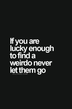 If you are lucky enough to find a weirdo, never let them go.