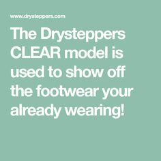 The Drysteppers CLEAR model is used to show off the footwear your already wearing!