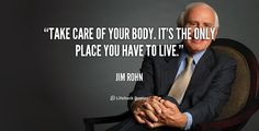 Take care of your body. It's the only place you have to live. - Jim Rohn at Lifehack QuotesMore great quotes at http://quotes.lifehack.org/by-author/jim-rohn/