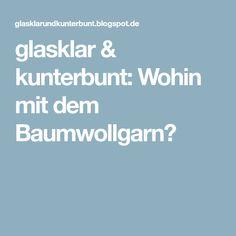glasklar & kunterbunt: Wohin mit dem Baumwollgarn?
