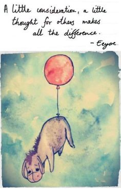 a little consideration, a little thought for others makes all the difference -eeyore #quote #balloons #winniethepooh