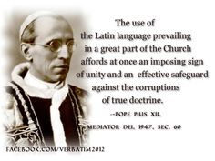 The use of the Latin language prevailing in a great part of the Church affords at once an imposing sign of unity and an effective safeguard against the corruptions of true doctrine. Pope Pius XII