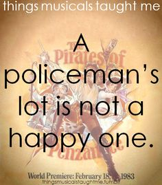 I was a policeman in my high school performance of Pirates. BEST memories. Ever. <3