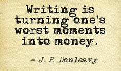 Writing is turning one's worst moments into money - J.P. Donleavy #quotes #authors #writers