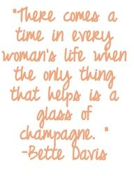 """there comes a time in every womans life when the only thing that helps is a glass of champagne."""