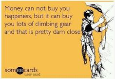 Money may not buy you happiness, but it can buy you lots of climbing gear and that's pretty darn close!
