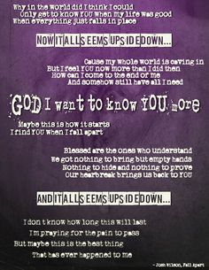 God I want to know You more maybe this how it starts- I find You when I fall apart- Josh Wilson
