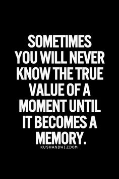 Sometimes you will never know the true value of a moment until it becomes a memory. I thought I enjoyed every moment with you to the fullest. Now that you're gone, I realize the true value those times had & how much the memories truly are worth. Thank you! I'm so thankful that you live on in my heart & mind.
