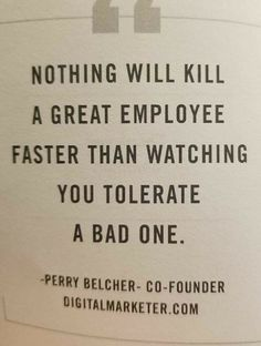 Bullying at work. Nothing will kill a great employee faster than watching you tolerate a bad one. Quote from Perry Belcher. Quotable Quotes, Wisdom Quotes, True Quotes, Great Quotes, Quotes To Live By, Motivational Quotes, Funny Quotes, Inspirational Quotes, Motivational Leadership