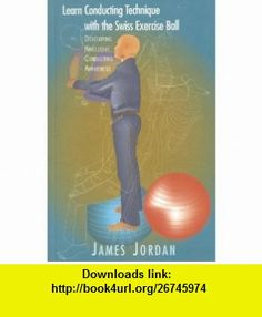Learn Conducting Technique with the Swiss Exercise Ball (Developing Kinclusive Conducting Awareness) (9781579993597) James Jordan , ISBN-10: 1579993591  , ISBN-13: 978-1579993597 ,  , tutorials , pdf , ebook , torrent , downloads , rapidshare , filesonic , hotfile , megaupload , fileserve