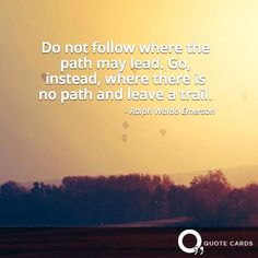 Do not follow where the path may lead. Go, instead, where there is no path and leave a trail. - - Ralph Waldo Emerson