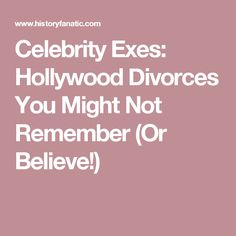 Celebrity Exes: Hollywood Divorces You Might Not Remember (Or Believe!)