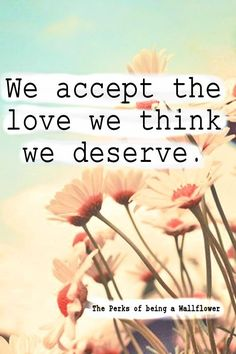 We accept the love we think we deserve -The Perks of being a Wallflower. Text added by Stephanie Ko picture found from tumblr