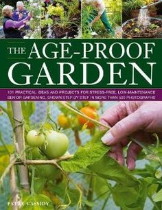 The Age-Proof Garden: 101 practical ideas and projects for stress-free, low-maintenance senior gardening, shown step by step in more than 500 photographs: Patty Cassidy