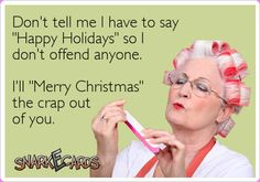 """Don't tell me I have to say """"Happy Holidays"""" so I don't offend anyone. I'll """"Merry Christmas"""" the crap out of you."""