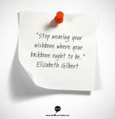 """Stop wearing your wishbone  where your backbone ought to be.""    Elizabeth Gilbert"