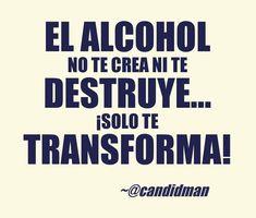 """El #Alcohol no te crea ni te destruye""... ¡Solo te transforma! @candidman #Frases #Reflexion"