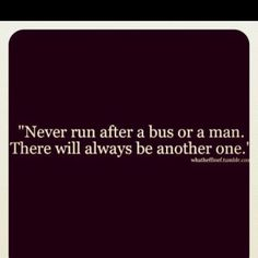Never run after a man or bus there will always be another one