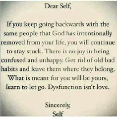 Dear Self, if you keep going backwards with the same people that God has intentionally removed from your Life, you will continue to stay stuck. There is no joy in being confused and unhappy. Get rid of bad habits and leave them where they belong. What is meant for you will be yours, learn to Let Go. Dysfunction isn't Love ... Sincerely, Self