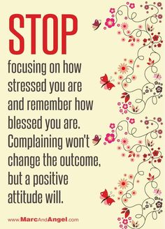 """""""Stop Focusing On How Stressed You Are & Remember How Blessed You Are. Complaining Won't Change The Outcome But A Positive Attitude Will."""""""