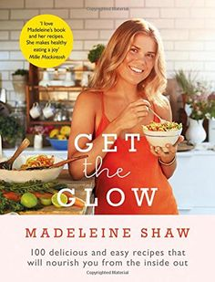 Get the Glow: Delicious and Easy Recipes That Will Nourish You from the Inside Out: Madeleine Shaw: 9781409157441: AmazonSmile: Books