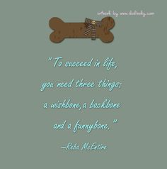 """To succeed in life, you need three things : a wishbone, a backbone and a funny bone."""" – Reba McEntire  From Positive Outlooks and Humor"""