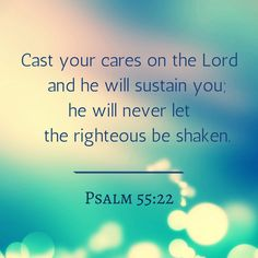 Cast your cares on the Lord and he will sustain you_he will never let the righteous be shaken.