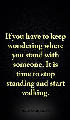 If you have to keep wondering where you stand with someone. It is time to stop standing and start walking.