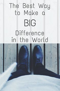 The best way to make a BIG difference in the world