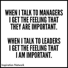 """When I talk to managers I get the feeling that they are important. When I talk to leaders, I get the feeling that I am important."""