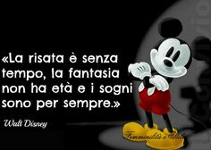 """Laughter is timeless, imagination has no age and dreams are forever"".  Walt Disney"