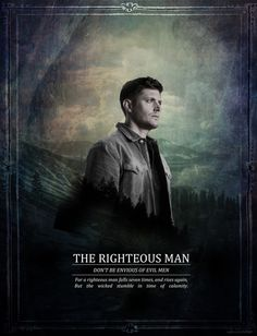 ''The righteous man : Don't be envious of evil men. For a righteous man falls seven times, and rises up again, but the wicked are overthrown by calamity.'' / Dean Winchester