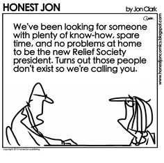 """""""We've been looking for someone with plenty of know-how, spare time, and no problems at home to be the new Relief Society president. Funny Mormon Memes, Lds Memes, Funny Jokes, Hilarious, Saints Memes, Church Humor, Think Positive Quotes, Families Are Forever, Saint Quotes"""