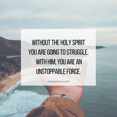 Without the Holy Spirit you are going to struggle. With Him, you are an unstoppable force!