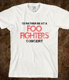 I'D RATHER BE AT A FOO FIGHTERS CONCERT! OH WAIT, I HAVE TICKETS TO TWO FF CONCERTS IN 2015! OH YEAH!!!!!