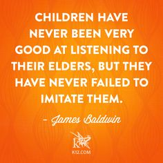 """Children have never been very good at listening to their elders, but they have never failed to imitate them."" —James Baldwin"