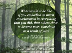 What would it be like if you embodied so much consciousness in everything that you did, that others chose to become more conscious as a result of you? ~ Gary Douglas, founder of www.AccessConsciousness.com